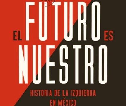 ¿Qué es la izquierda en México? La visión de la izquierda siempre es hacia el futuro y, en ese sentido dice el autor, el futuro es nuestro
